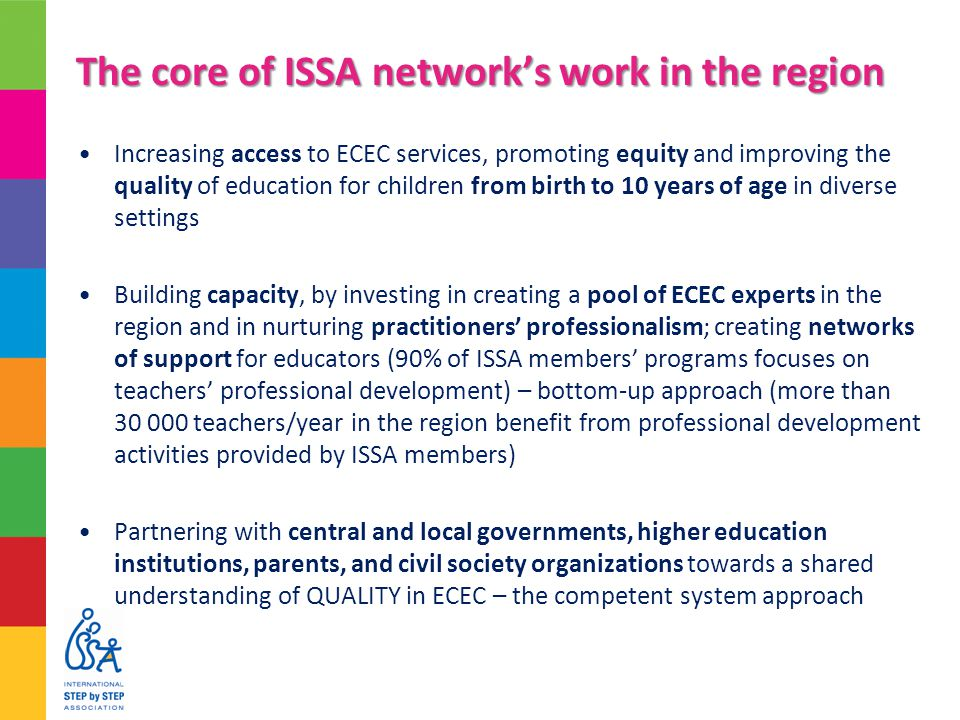 The core of ISSA network's work in the region Increasing access to ECEC services, promoting equity and improving the quality of education for children from birth to 10 years of age in diverse settings Building capacity, by investing in creating a pool of ECEC experts in the region and in nurturing practitioners' professionalism; creating networks of support for educators (90% of ISSA members' programs focuses on teachers' professional development) – bottom-up approach (more than 30 000 teachers/year in the region benefit from professional development activities provided by ISSA members) Partnering with central and local governments, higher education institutions, parents, and civil society organizations towards a shared understanding of QUALITY in ECEC – the competent system approach