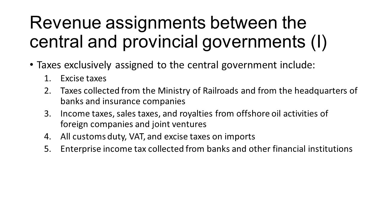 Revenue assignments between the central and provincial governments (I) Taxes exclusively assigned to the central government include: 1.Excise taxes 2.Taxes collected from the Ministry of Railroads and from the headquarters of banks and insurance companies 3.Income taxes, sales taxes, and royalties from offshore oil activities of foreign companies and joint ventures 4.All customs duty, VAT, and excise taxes on imports 5.Enterprise income tax collected from banks and other financial institutions