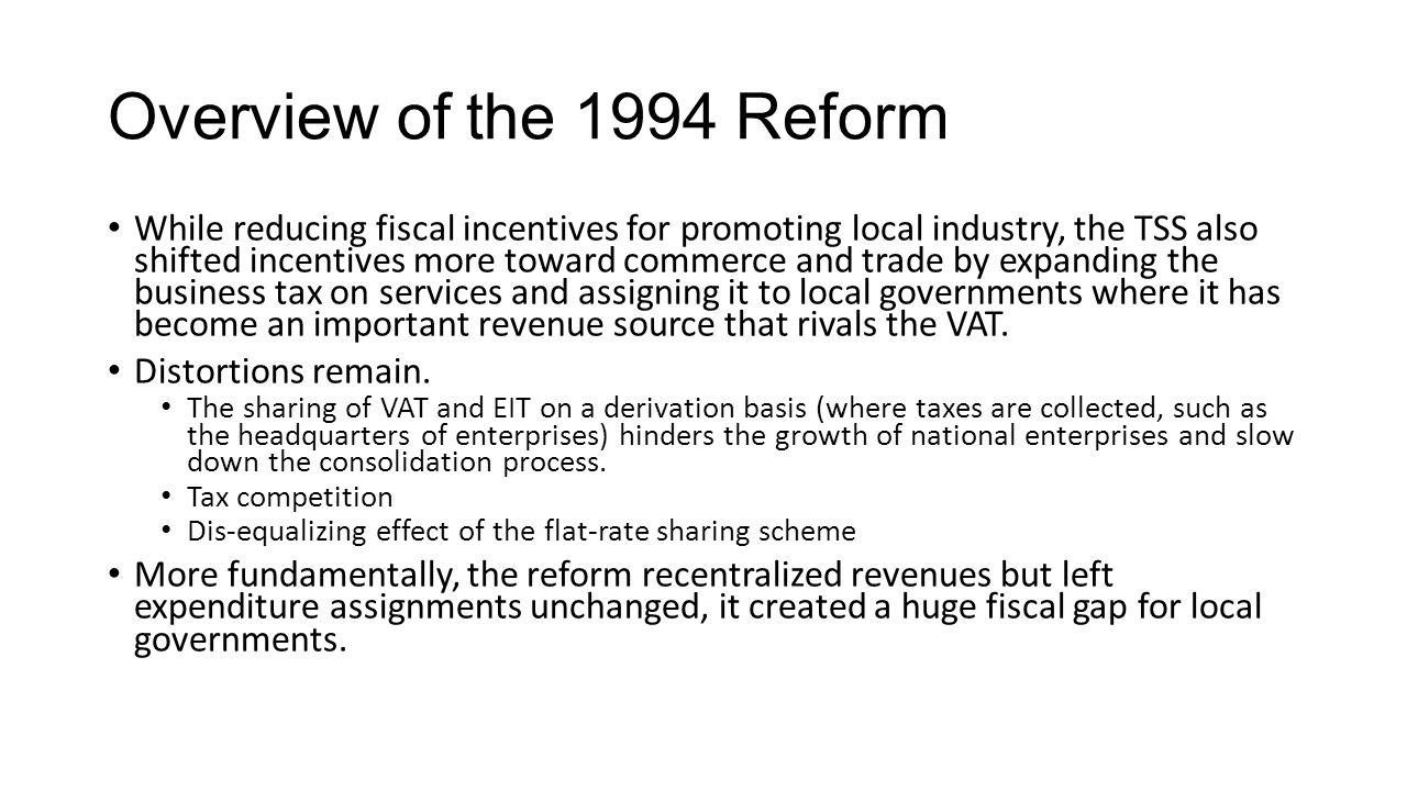 Overview of the 1994 Reform While reducing fiscal incentives for promoting local industry, the TSS also shifted incentives more toward commerce and trade by expanding the business tax on services and assigning it to local governments where it has become an important revenue source that rivals the VAT.
