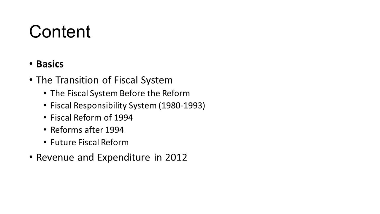 Content Basics The Transition of Fiscal System The Fiscal System Before the Reform Fiscal Responsibility System (1980-1993) Fiscal Reform of 1994 Reforms after 1994 Future Fiscal Reform Revenue and Expenditure in 2012
