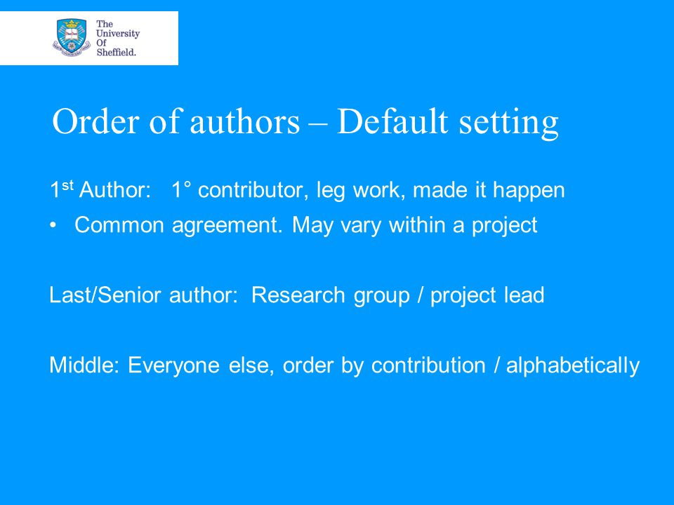 Order of authors – PGR students Primary papers: 1 st Author: Student Last / Senior author: Supervisor 2 nd Author: 2 nd supervisor Additional papers are more flexible Supervisors first / Student alone etc.
