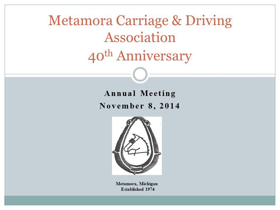 Annual Meeting November 8, 2014 Metamora Carriage & Driving Association 40 th Anniversary Metamora, Michigan Established 1974