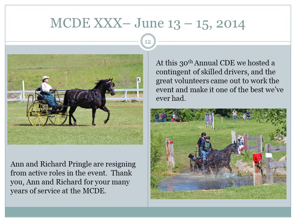 MCDE XXX– June 13 – 15, 2014 12 At this 30 th Annual CDE we hosted a contingent of skilled drivers, and the great volunteers came out to work the event and make it one of the best we've ever had.