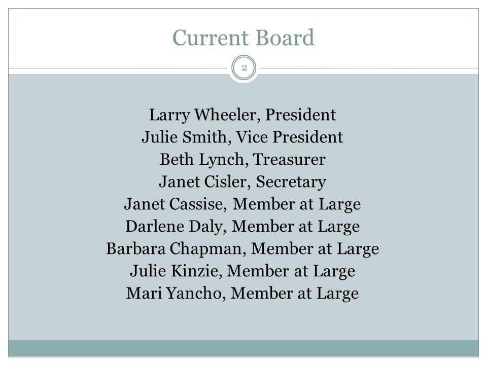 Current Board Larry Wheeler, President Julie Smith, Vice President Beth Lynch, Treasurer Janet Cisler, Secretary Janet Cassise, Member at Large Darlene Daly, Member at Large Barbara Chapman, Member at Large Julie Kinzie, Member at Large Mari Yancho, Member at Large 2