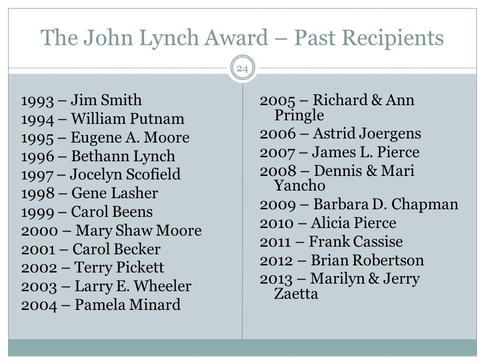 The John Lynch Award – Past Recipients 24 1993 – Jim Smith 1994 – William Putnam 1995 – Eugene A.