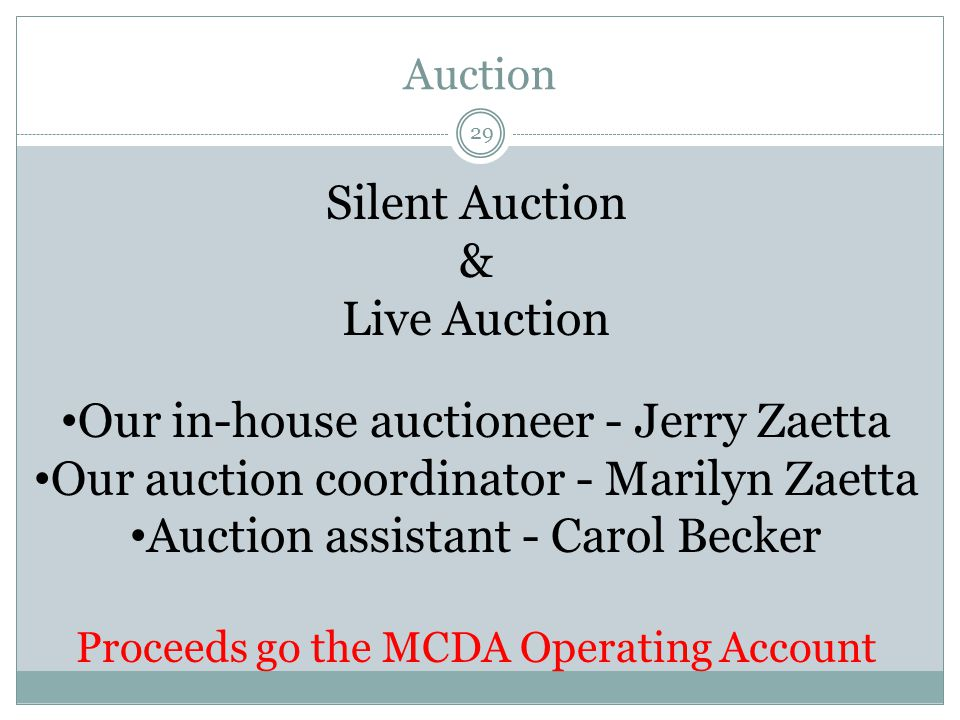 Auction 29 Silent Auction & Live Auction Our in-house auctioneer - Jerry Zaetta Our auction coordinator - Marilyn Zaetta Auction assistant - Carol Becker Proceeds go the MCDA Operating Account