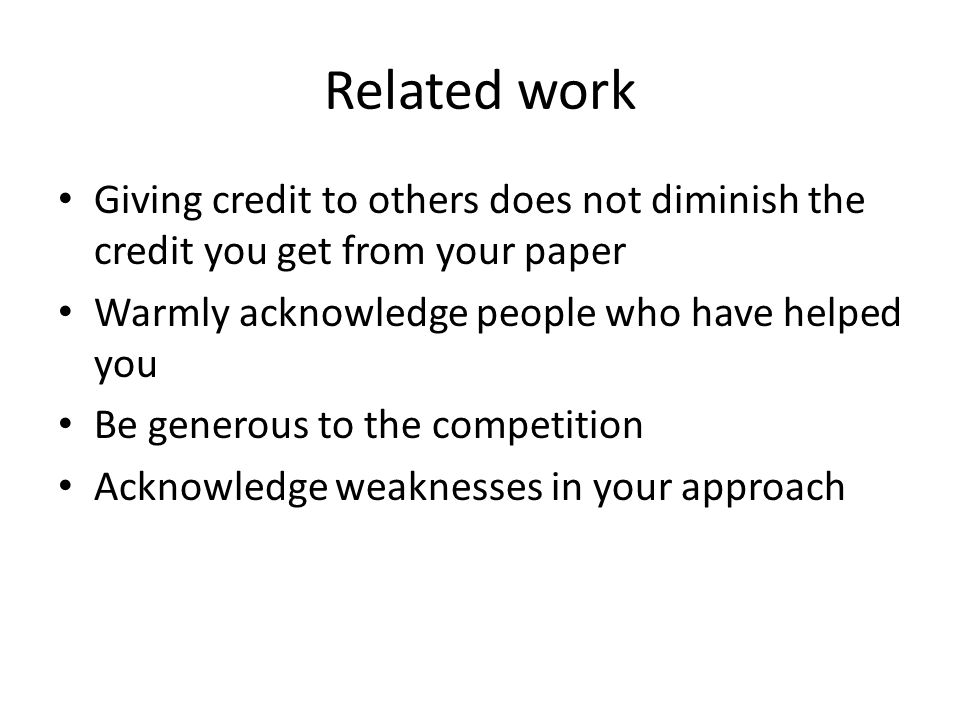 Related work Giving credit to others does not diminish the credit you get from your paper Warmly acknowledge people who have helped you Be generous to the competition Acknowledge weaknesses in your approach
