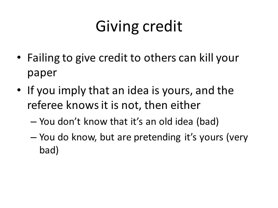 Giving credit Failing to give credit to others can kill your paper If you imply that an idea is yours, and the referee knows it is not, then either – You don't know that it's an old idea (bad) – You do know, but are pretending it's yours (very bad)