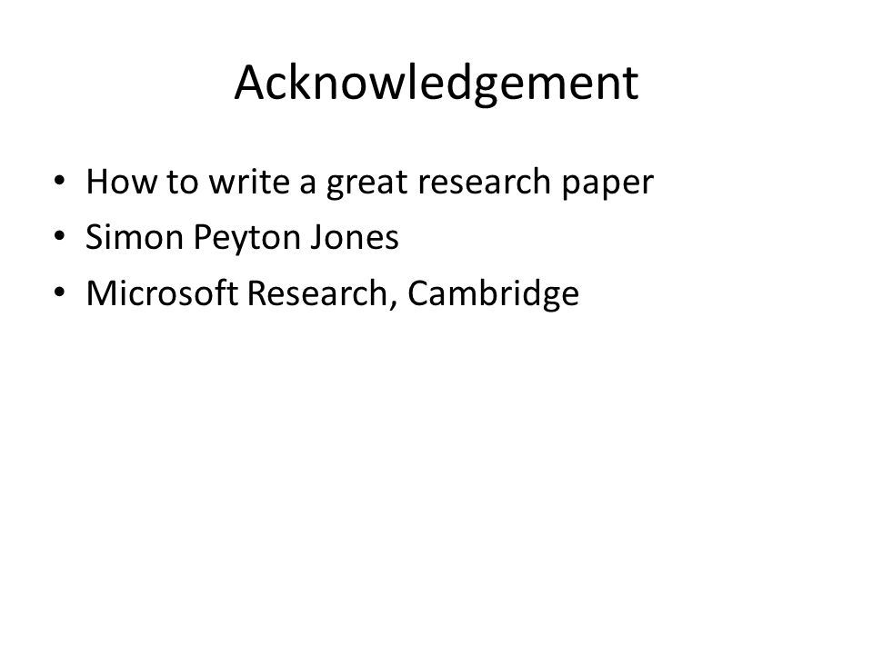 Acknowledgement How to write a great research paper Simon Peyton Jones Microsoft Research, Cambridge