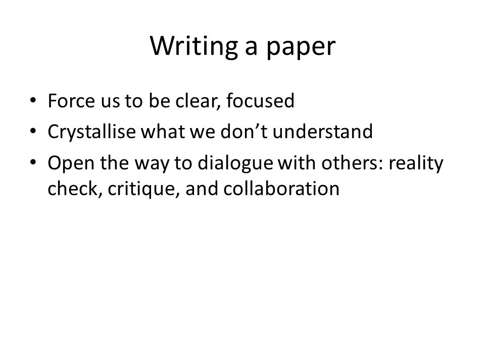 Writing a paper Force us to be clear, focused Crystallise what we don't understand Open the way to dialogue with others: reality check, critique, and