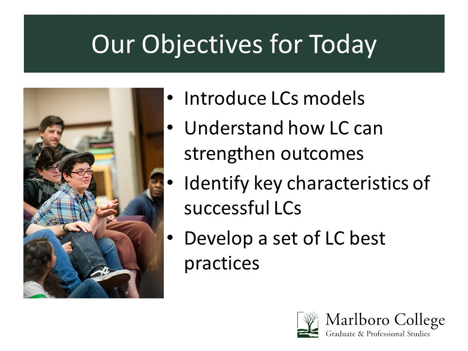 Our Objectives for Today Introduce LCs models Understand how LC can strengthen outcomes Identify key characteristics of successful LCs Develop a set of LC best practices