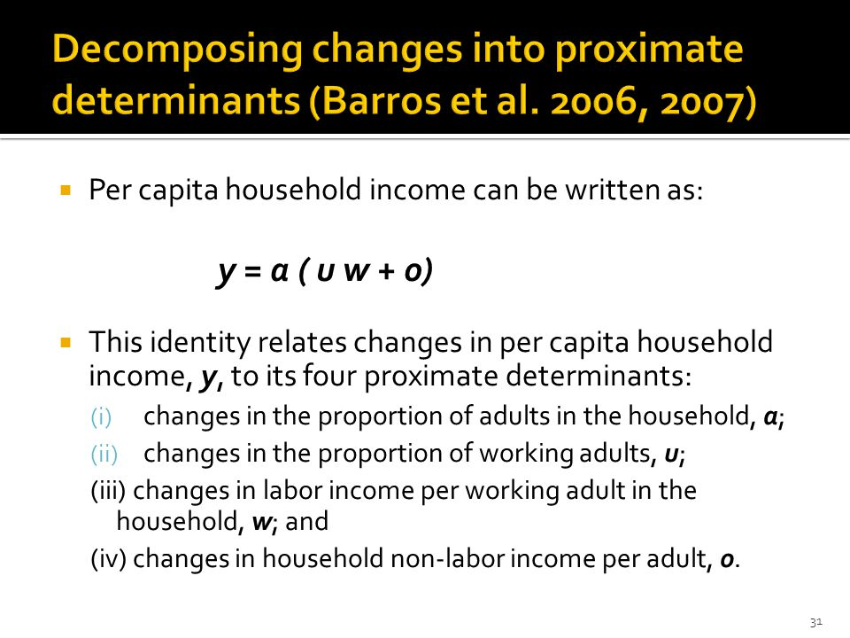  Per capita household income can be written as: y = a ( u w + o)  This identity relates changes in per capita household income, y, to its four proximate determinants: (i) changes in the proportion of adults in the household, a; (ii) changes in the proportion of working adults, u; (iii) changes in labor income per working adult in the household, w; and (iv) changes in household non-labor income per adult, o.