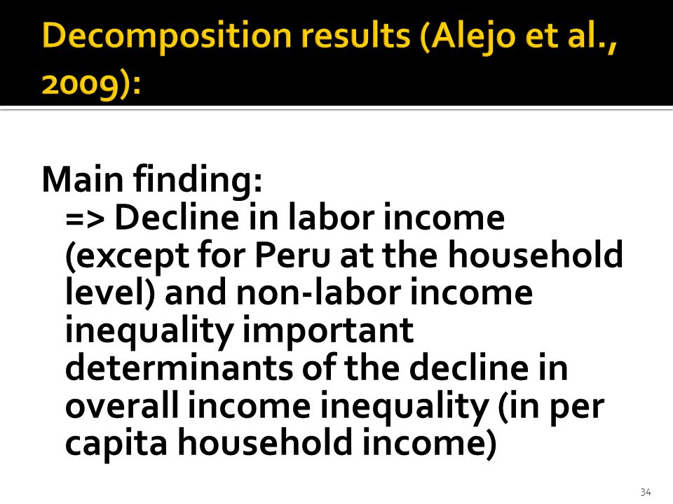 Main finding: => Decline in labor inc0me (except for Peru at the household level) and non-labor income inequality important determinants of the decline in overall income inequality (in per capita household income) 34