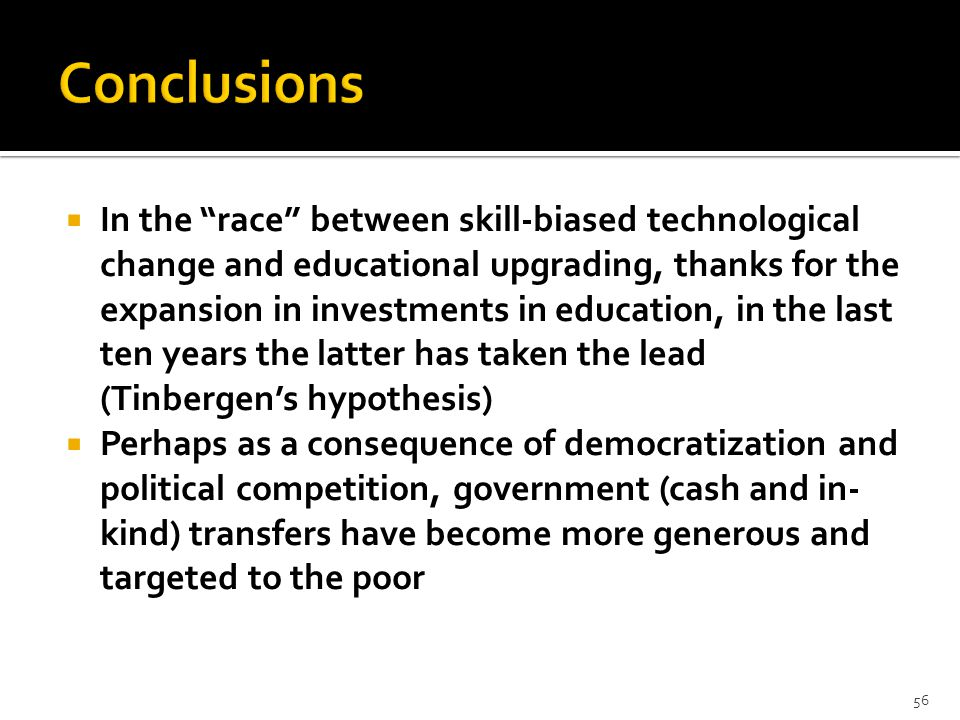  In the race between skill-biased technological change and educational upgrading, thanks for the expansion in investments in education, in the last ten years the latter has taken the lead (Tinbergen's hypothesis)  Perhaps as a consequence of democratization and political competition, government (cash and in- kind) transfers have become more generous and targeted to the poor 56