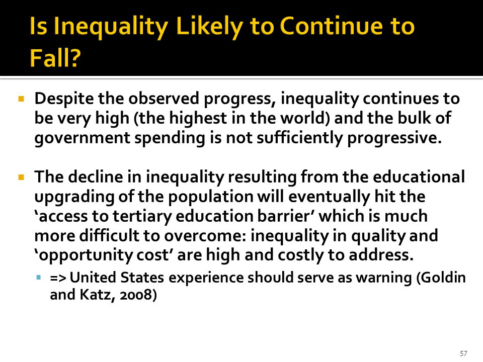  Despite the observed progress, inequality continues to be very high (the highest in the world) and the bulk of government spending is not sufficiently progressive.