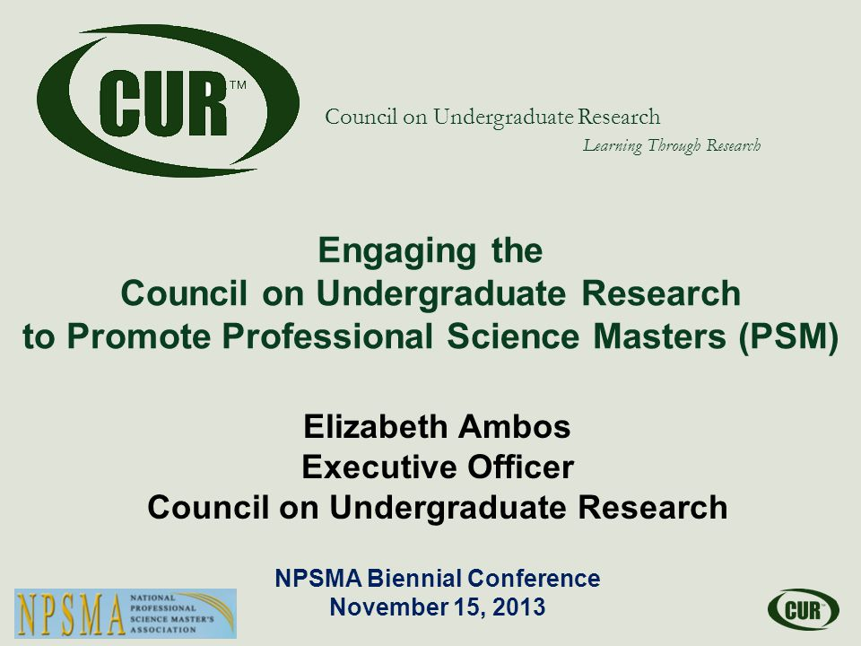 Council on Undergraduate Research Learning Through Research Engaging the Council on Undergraduate Research to Promote Professional Science Masters (PSM) Elizabeth Ambos Executive Officer Council on Undergraduate Research NPSMA Biennial Conference November 15, 2013