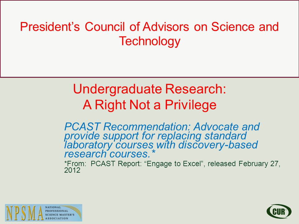 Council on Undergraduate Research Learning Through Research President's Council of Advisors on Science and Technology Undergraduate Research: A Right