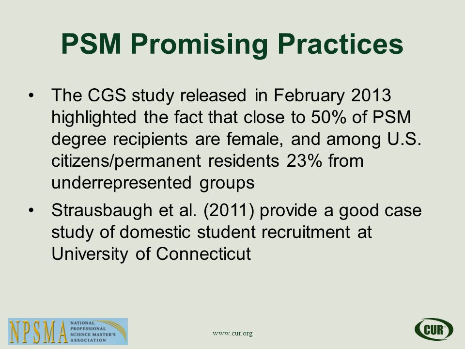 PSM Promising Practices The CGS study released in February 2013 highlighted the fact that close to 50% of PSM degree recipients are female, and among