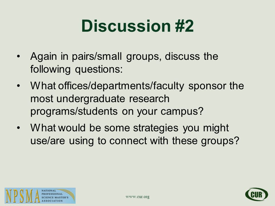 Discussion #2 Again in pairs/small groups, discuss the following questions: What offices/departments/faculty sponsor the most undergraduate research programs/students on your campus.