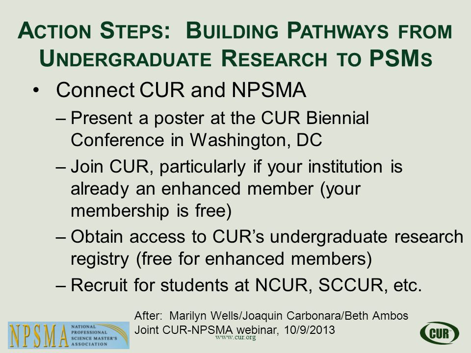 A CTION S TEPS : B UILDING P ATHWAYS FROM U NDERGRADUATE R ESEARCH TO PSM S www.cur.org After: Marilyn Wells/Joaquin Carbonara/Beth Ambos Joint CUR-NPSMA webinar, 10/9/2013 Connect CUR and NPSMA –Present a poster at the CUR Biennial Conference in Washington, DC –Join CUR, particularly if your institution is already an enhanced member (your membership is free) –Obtain access to CUR's undergraduate research registry (free for enhanced members) –Recruit for students at NCUR, SCCUR, etc.