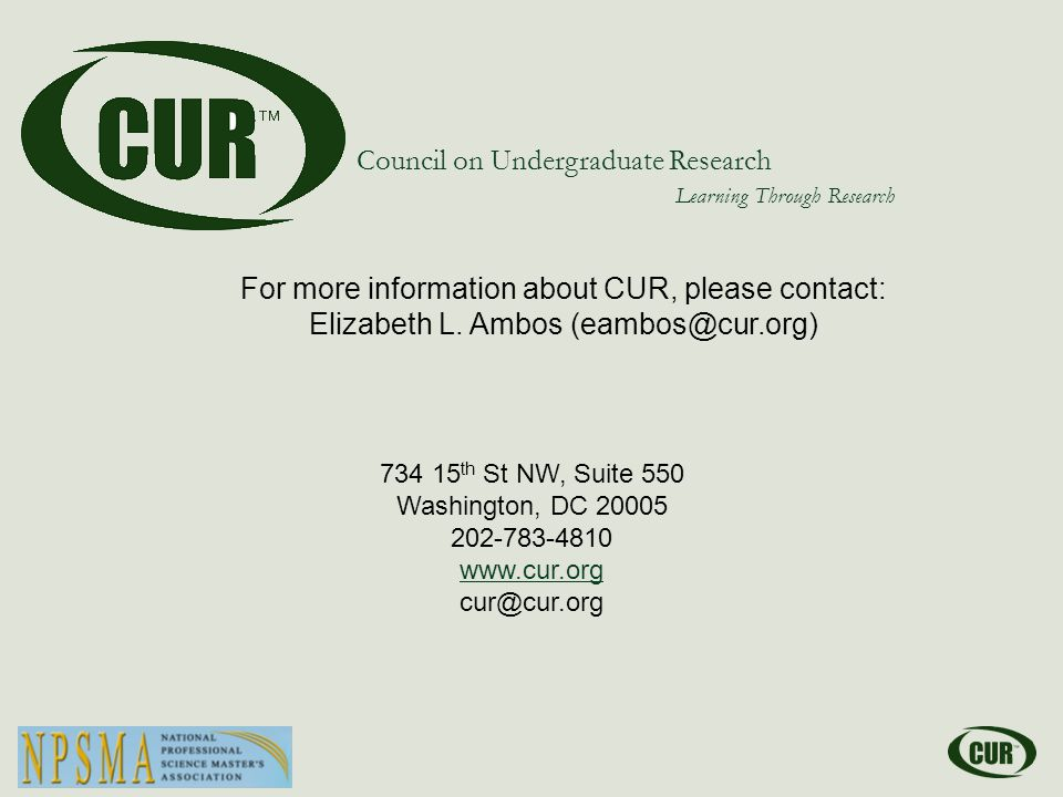 734 15 th St NW, Suite 550 Washington, DC 20005 202-783-4810 www.cur.org cur@cur.org Council on Undergraduate Research Learning Through Research For more information about CUR, please contact: Elizabeth L.