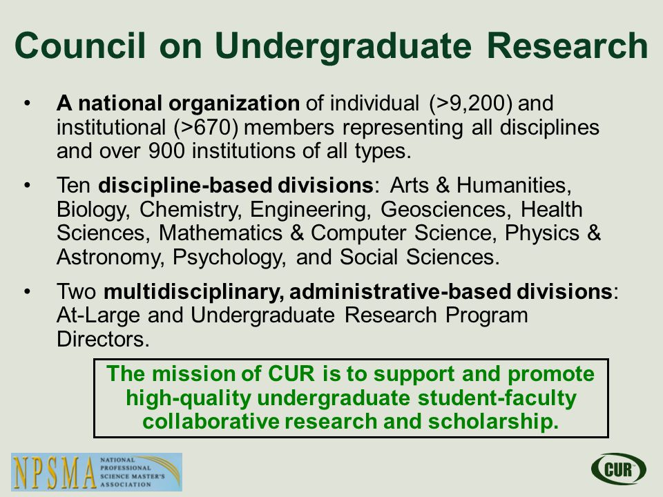 Council on Undergraduate Research A national organization of individual (>9,200) and institutional (>670) members representing all disciplines and over 900 institutions of all types.