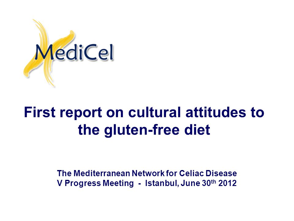 First report on cultural attitudes to the gluten-free diet The Mediterranean Network for Celiac Disease V Progress Meeting - Istanbul, June 30 th 2012