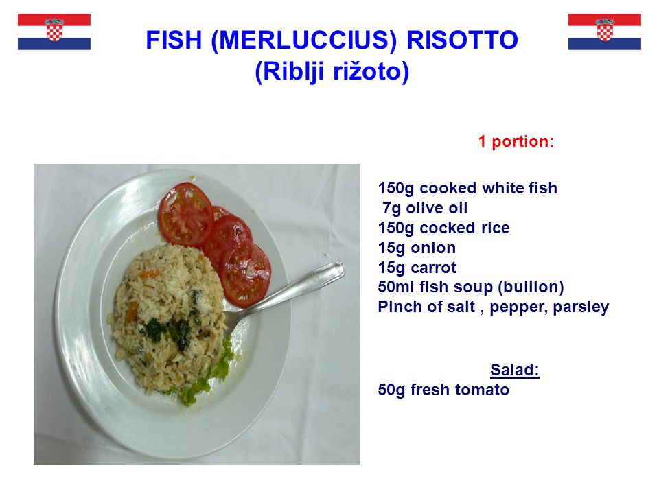 1 portion: FISH (MERLUCCIUS) RISOTTO (Riblji rižoto) 150g cooked white fish 7g olive oil 150g cocked rice 15g onion 15g carrot 50ml fish soup (bullion) Pinch of salt, pepper, parsley Salad: 50g fresh tomato
