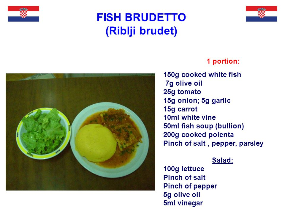 1 portion: FISH BRUDETTO (Riblji brudet) 150g cooked white fish 7g olive oil 25g tomato 15g onion; 5g garlic 15g carrot 10ml white vine 50ml fish soup (bullion) 200g cooked polenta Pinch of salt, pepper, parsley Salad: 100g lettuce Pinch of salt Pinch of pepper 5g olive oil 5ml vinegar