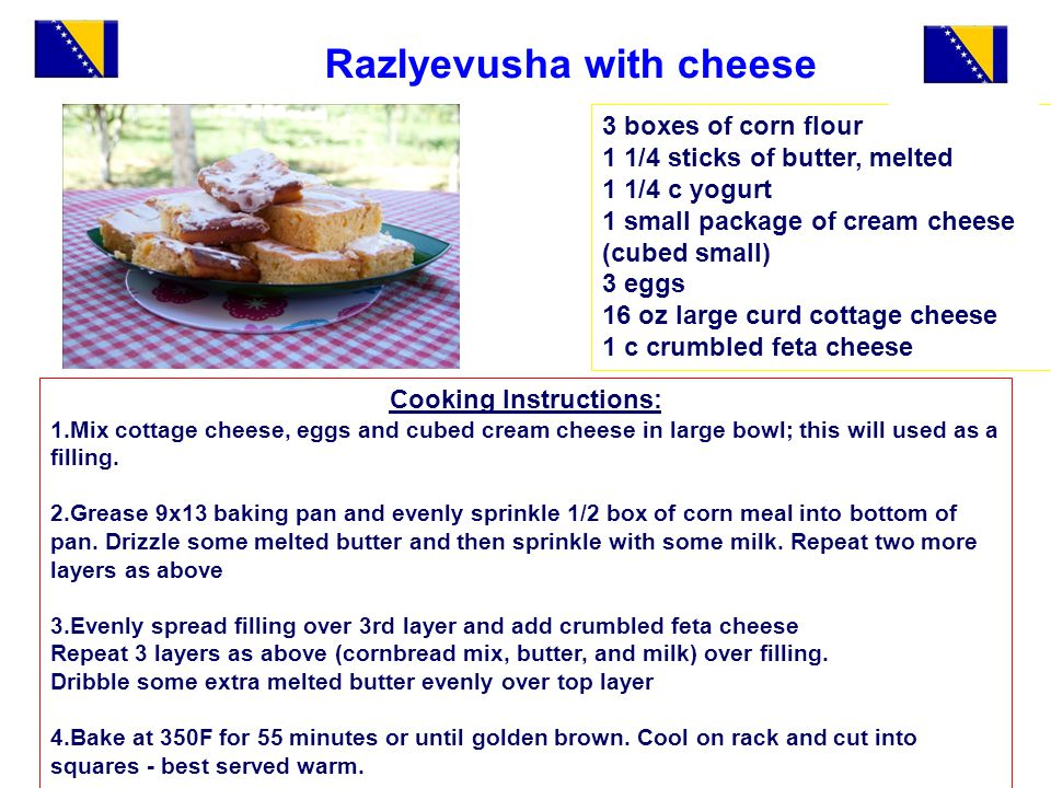 Razlyevusha with cheese 3 boxes of corn flour 1 1/4 sticks of butter, melted 1 1/4 c yogurt 1 small package of cream cheese (cubed small) 3 eggs 16 oz large curd cottage cheese 1 c crumbled feta cheese Cooking Instructions: 1.Mix cottage cheese, eggs and cubed cream cheese in large bowl; this will used as a filling.