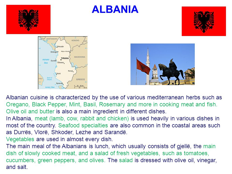 ALBANIA Albanian cuisine is characterized by the use of various mediterranean herbs such as Oregano, Black Pepper, Mint, Basil, Rosemary and more in cooking meat and fish.