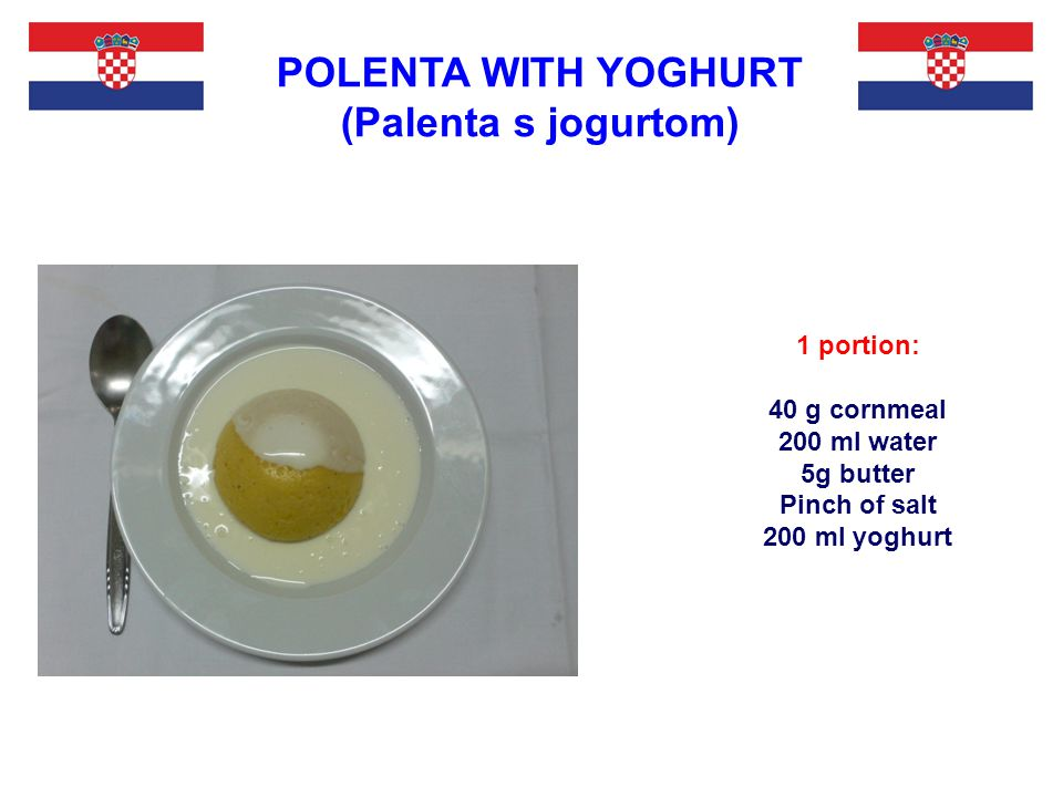 1 portion: 40 g cornmeal 200 ml water 5g butter Pinch of salt 200 ml yoghurt POLENTA WITH YOGHURT (Palenta s jogurtom)