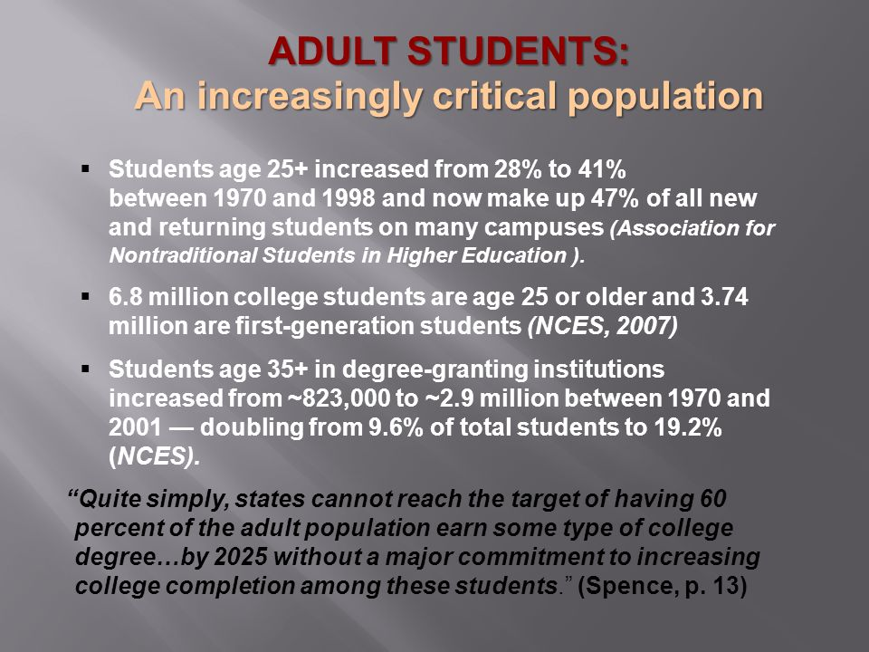  Students age 25+ increased from 28% to 41% between 1970 and 1998 and now make up 47% of all new and returning students on many campuses (Association for Nontraditional Students in Higher Education ).