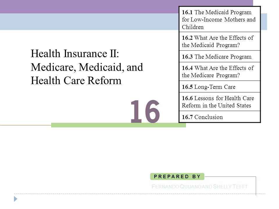 Health Insurance II: Medicare, Medicaid, and Health Care Reform F ERNANDO Q UIJANO AND S HELLY T EFFT P R E P A R E D B Y 16.1 The Medicaid Program for Low-Income Mothers and Children 16.2 What Are the Effects of the Medicaid Program.