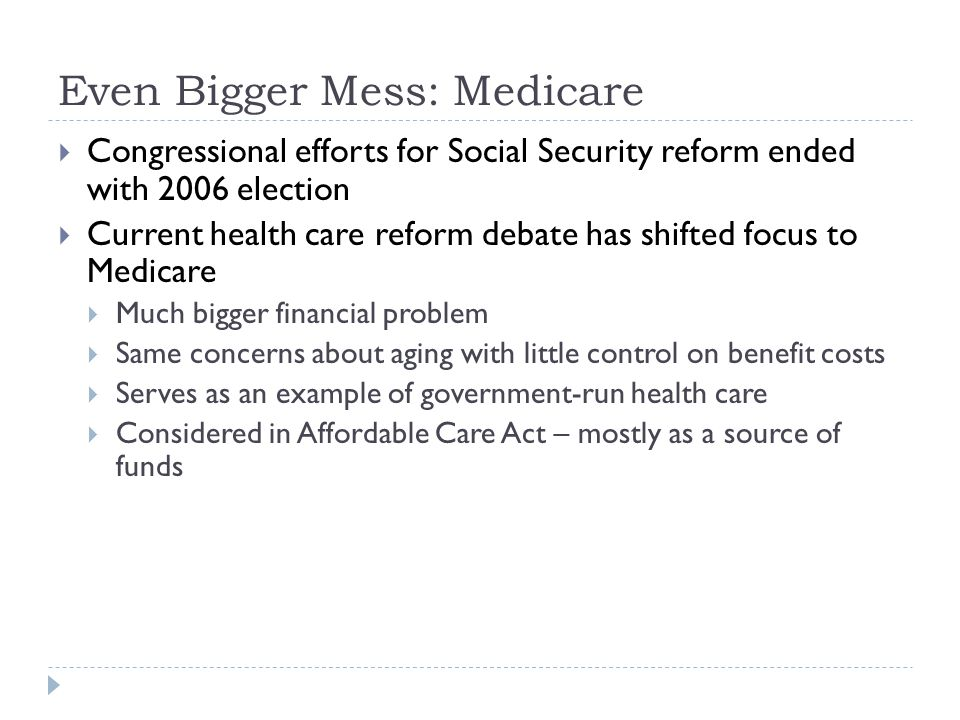 Even Bigger Mess: Medicare  Congressional efforts for Social Security reform ended with 2006 election  Current health care reform debate has shifted focus to Medicare  Much bigger financial problem  Same concerns about aging with little control on benefit costs  Serves as an example of government-run health care  Considered in Affordable Care Act – mostly as a source of funds