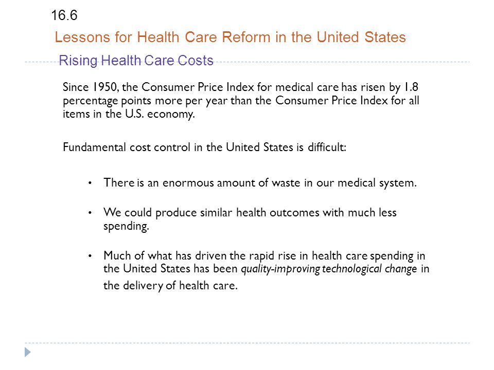 16.6 Lessons for Health Care Reform in the United States Rising Health Care Costs Since 1950, the Consumer Price Index for medical care has risen by 1.8 percentage points more per year than the Consumer Price Index for all items in the U.S.