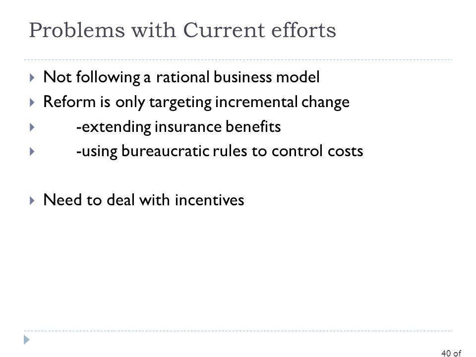 Problems with Current efforts  Not following a rational business model  Reform is only targeting incremental change  -extending insurance benefits  -using bureaucratic rules to control costs  Need to deal with incentives 40 of 35