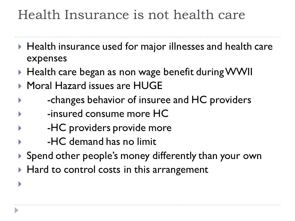 Health Insurance is not health care  Health insurance used for major illnesses and health care expenses  Health care began as non wage benefit during WWII  Moral Hazard issues are HUGE  -changes behavior of insuree and HC providers  -insured consume more HC  -HC providers provide more  -HC demand has no limit  Spend other people's money differently than your own  Hard to control costs in this arrangement 