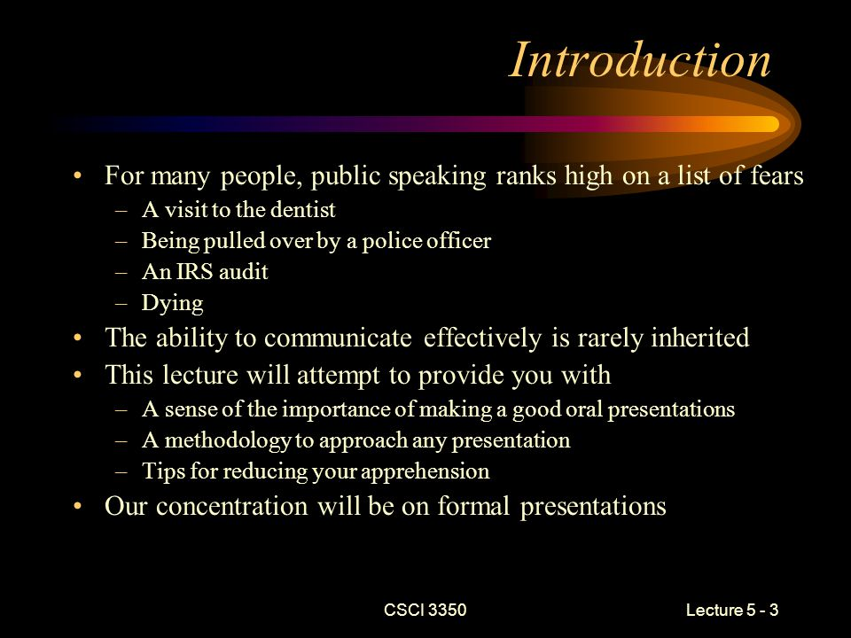 CSCI 3350 Lecture 5 - 4 Formal Presentations When you are asked to appear before one or more people for the purpose of –Educating –Persuading / selling –Entertaining you are involved in a formal presentation Most presentations will be a mixture of these purposes