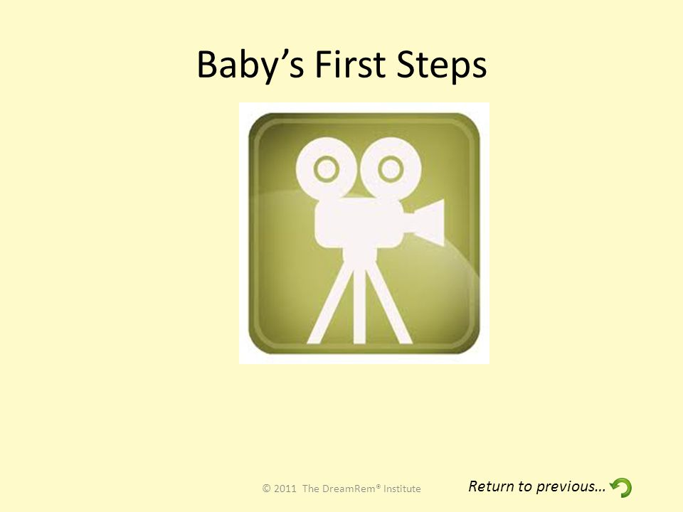 Baby's First Steps © 2011 The DreamRem® Institute Return to previous…