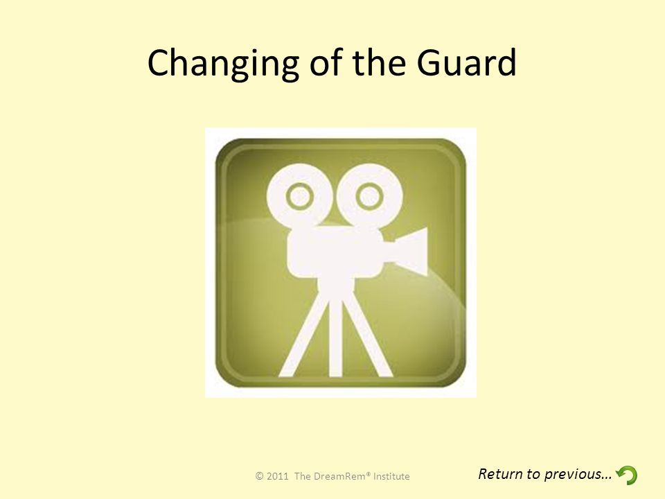 Changing of the Guard © 2011 The DreamRem® Institute Return to previous…