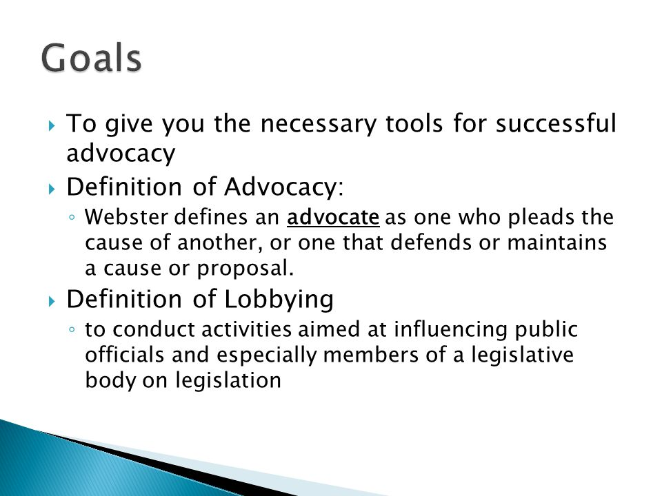  To give you the necessary tools for successful advocacy  Definition of Advocacy: ◦ Webster defines an advocate as one who pleads the cause of another, or one that defends or maintains a cause or proposal.