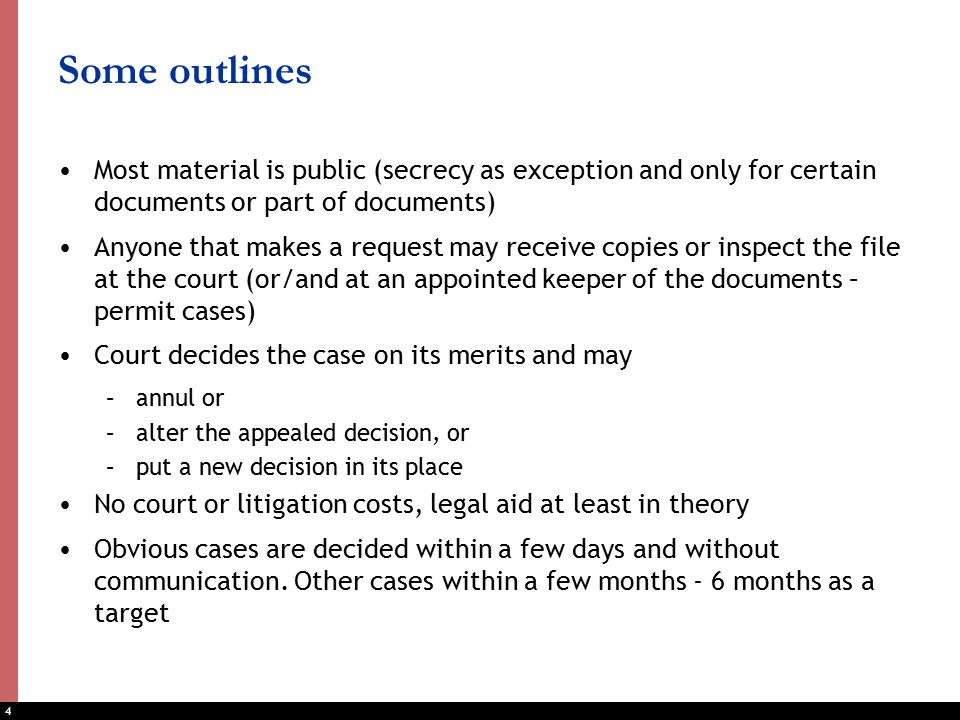 4 Some outlines Most material is public (secrecy as exception and only for certain documents or part of documents) Anyone that makes a request may receive copies or inspect the file at the court (or/and at an appointed keeper of the documents – permit cases) Court decides the case on its merits and may –annul or –alter the appealed decision, or –put a new decision in its place No court or litigation costs, legal aid at least in theory Obvious cases are decided within a few days and without communication.