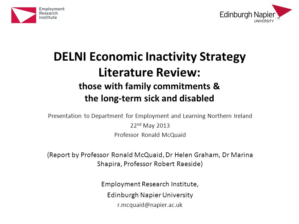 DELNI Economic Inactivity Strategy Literature Review: those with family commitments & the long-term sick and disabled Presentation to Department for Employment and Learning Northern Ireland 22 nd May 2013 Professor Ronald McQuaid (Report by Professor Ronald McQuaid, Dr Helen Graham, Dr Marina Shapira, Professor Robert Raeside) Employment Research Institute, Edinburgh Napier University r.mcquaid@napier.ac.uk