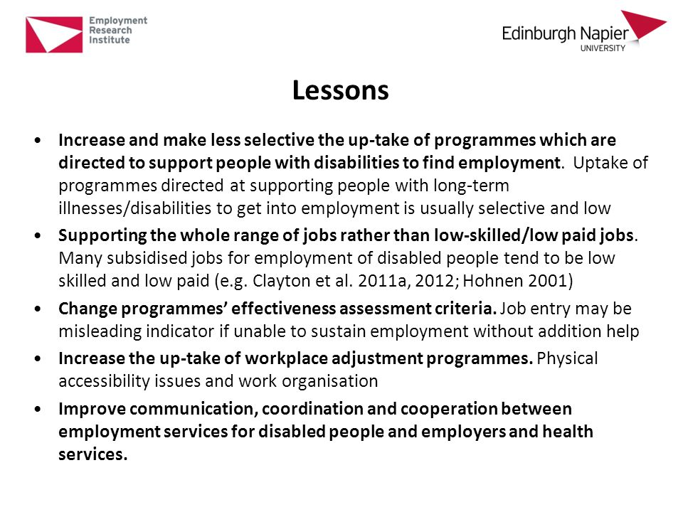 Lessons Increase and make less selective the up-take of programmes which are directed to support people with disabilities to find employment.