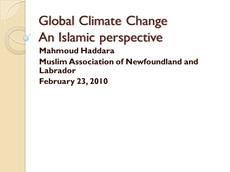 Global Climate Change An Islamic perspective Mahmoud Haddara Muslim Association of Newfoundland and Labrador February 23, 2010