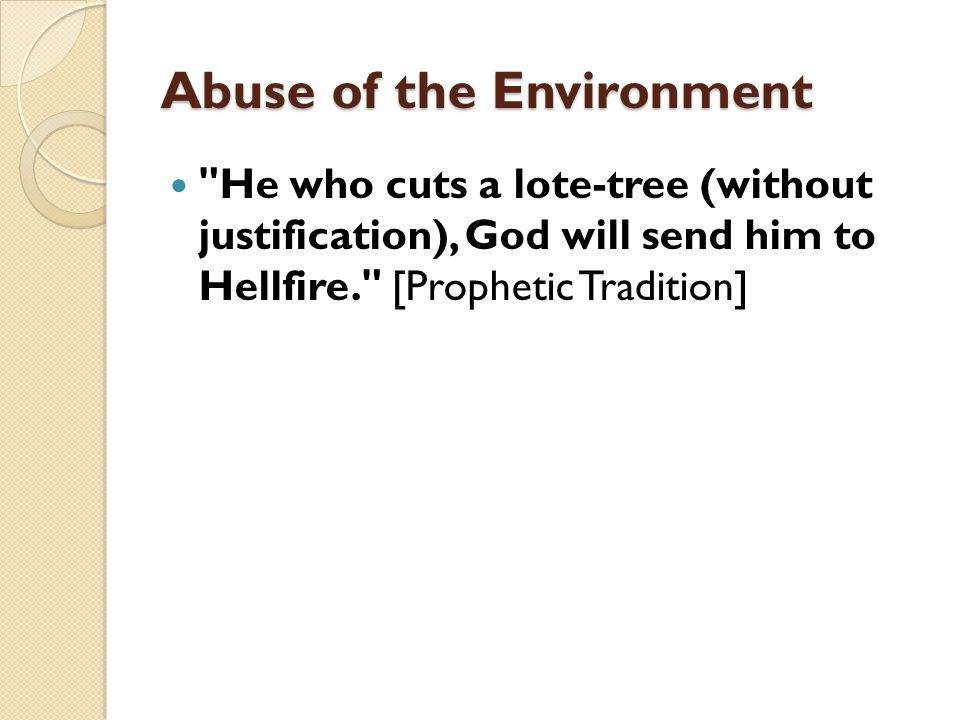 Abuse of the Environment He who cuts a lote-tree (without justification), God will send him to Hellfire. [Prophetic Tradition]