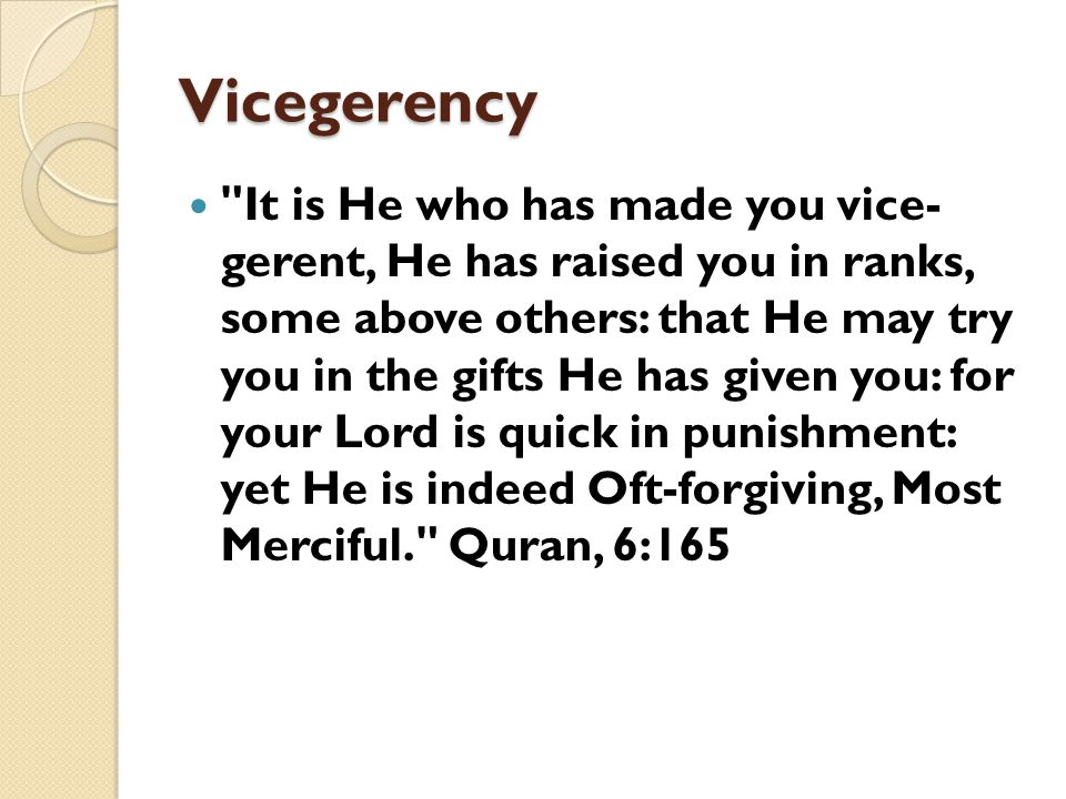 Vicegerency It is He who has made you vice- gerent, He has raised you in ranks, some above others: that He may try you in the gifts He has given you: for your Lord is quick in punishment: yet He is indeed Oft-forgiving, Most Merciful. Quran, 6:165