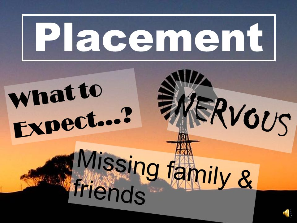 Placement NERVOUS Missing family & friends What to Expect…?