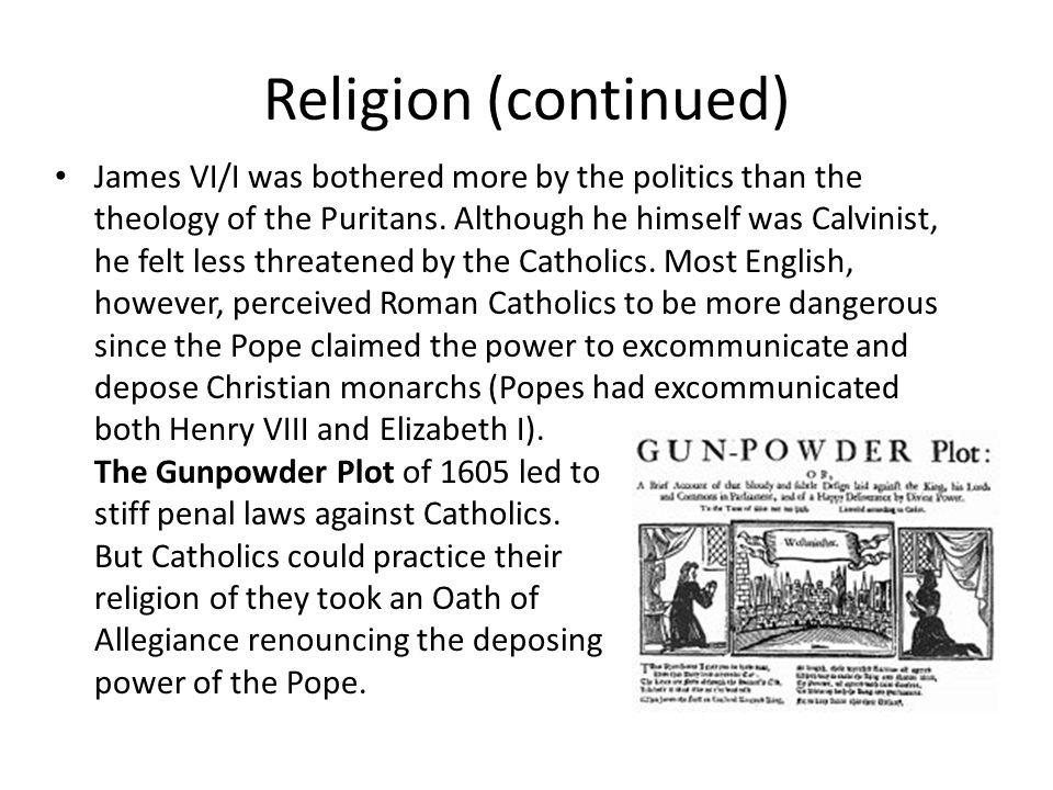 Religion (continued) James VI/I was bothered more by the politics than the theology of the Puritans.